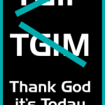 From TGIF to TGIM to Thank God it's Today